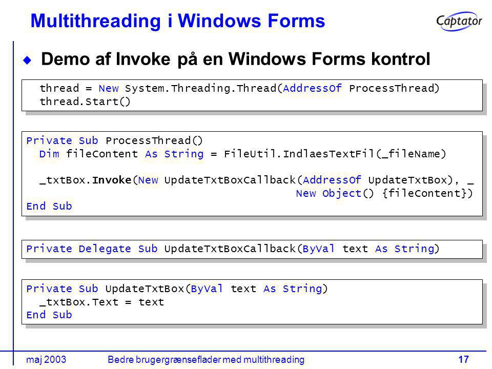 maj 2003Bedre brugergrænseflader med multithreading17 Multithreading i Windows Forms Demo af Invoke på en Windows Forms kontrol thread = New System.Threading.Thread(AddressOf ProcessThread) thread.Start() thread = New System.Threading.Thread(AddressOf ProcessThread) thread.Start() Private Sub ProcessThread() Dim fileContent As String = FileUtil.IndlaesTextFil(_fileName) _txtBox.Invoke(New UpdateTxtBoxCallback(AddressOf UpdateTxtBox), _ New Object() {fileContent}) End Sub Private Sub ProcessThread() Dim fileContent As String = FileUtil.IndlaesTextFil(_fileName) _txtBox.Invoke(New UpdateTxtBoxCallback(AddressOf UpdateTxtBox), _ New Object() {fileContent}) End Sub Private Sub UpdateTxtBox(ByVal text As String) _txtBox.Text = text End Sub Private Sub UpdateTxtBox(ByVal text As String) _txtBox.Text = text End Sub Private Delegate Sub UpdateTxtBoxCallback(ByVal text As String)
