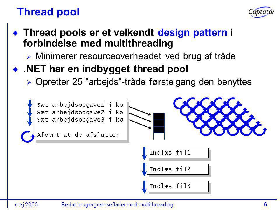 maj 2003Bedre brugergrænseflader med multithreading6 Thread pool Thread pools er et velkendt design pattern i forbindelse med multithreading Minimerer resourceoverheadet ved brug af tråde.NET har en indbygget thread pool Opretter 25 arbejds -tråde første gang den benyttes Sæt arbejdsopgave1 i kø Sæt arbejdsopgave2 i kø Sæt arbejdsopgave3 i kø Afvent at de afslutter Sæt arbejdsopgave1 i kø Sæt arbejdsopgave2 i kø Sæt arbejdsopgave3 i kø Afvent at de afslutter Indlæs fil1 Indlæs fil2 Indlæs fil3