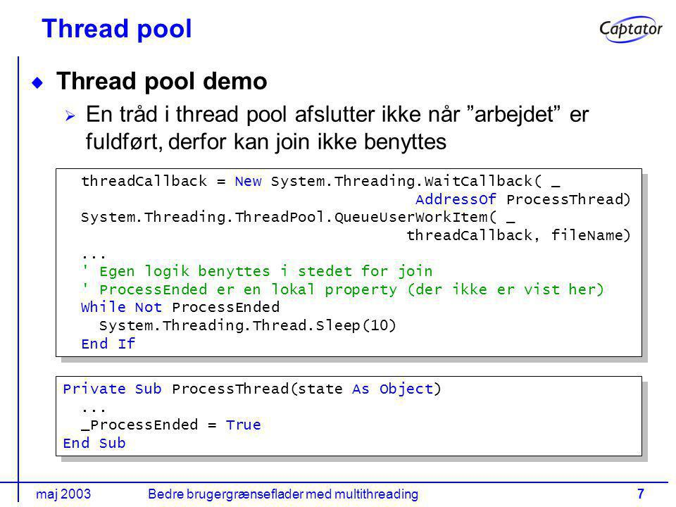 maj 2003Bedre brugergrænseflader med multithreading7 Thread pool Thread pool demo En tråd i thread pool afslutter ikke når arbejdet er fuldført, derfor kan join ikke benyttes threadCallback = New System.Threading.WaitCallback( _ AddressOf ProcessThread) System.Threading.ThreadPool.QueueUserWorkItem( _ threadCallback, fileName)...