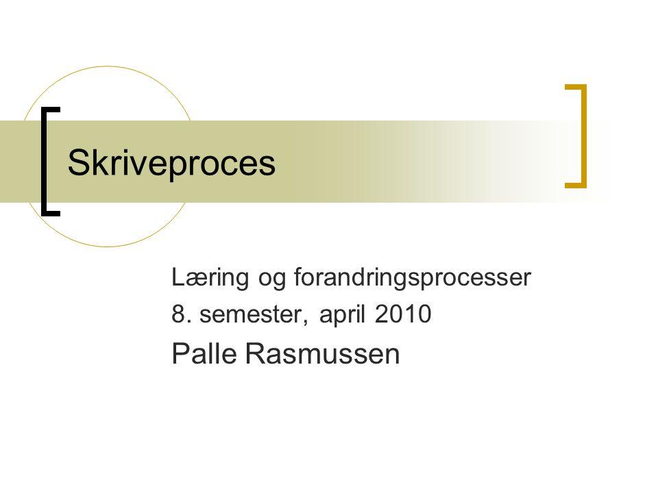 Skriveproces Læring og forandringsprocesser 8. semester, april 2010 Palle Rasmussen