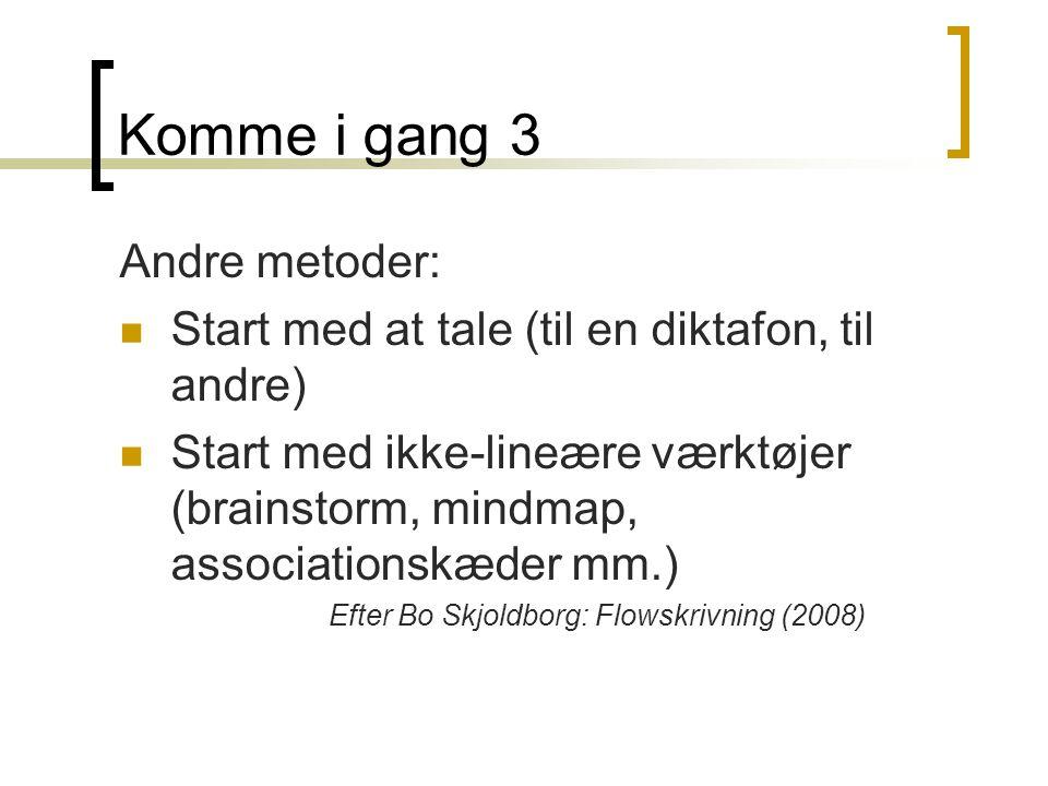Komme i gang 3 Andre metoder: Start med at tale (til en diktafon, til andre) Start med ikke-lineære værktøjer (brainstorm, mindmap, associationskæder mm.) Efter Bo Skjoldborg: Flowskrivning (2008)