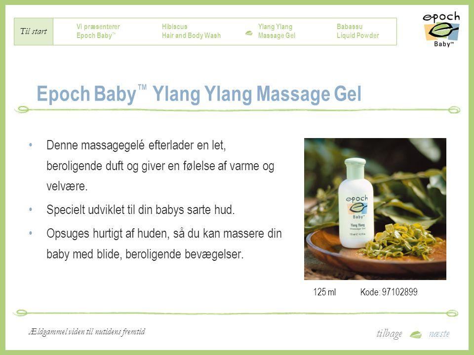 Vi præsenterer Epoch Baby ™ Hibiscus Hair and Body Wash Ylang Massage Gel Babassu Liquid Powder Til start tilbagenæste Ældgammel viden til nutidens fremtid Epoch Baby ™ Ylang Ylang Massage Gel Denne massagegelé efterlader en let, beroligende duft og giver en følelse af varme og velvære.