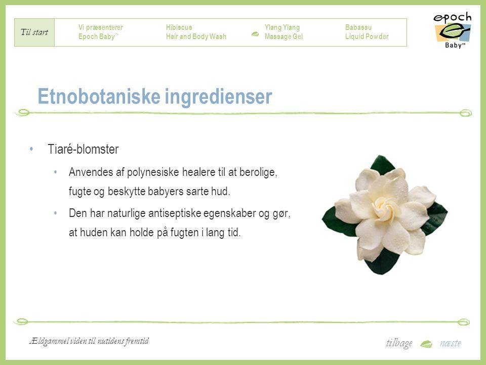 Vi præsenterer Epoch Baby ™ Hibiscus Hair and Body Wash Ylang Massage Gel Babassu Liquid Powder Til start tilbagenæste Ældgammel viden til nutidens fremtid Etnobotaniske ingredienser Tiaré-blomster Anvendes af polynesiske healere til at berolige, fugte og beskytte babyers sarte hud.