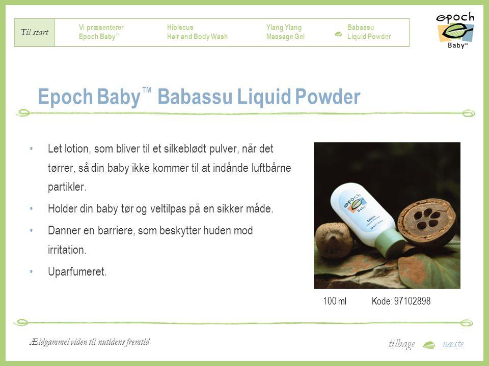 Vi præsenterer Epoch Baby ™ Hibiscus Hair and Body Wash Ylang Massage Gel Babassu Liquid Powder Til start tilbagenæste Ældgammel viden til nutidens fremtid Epoch Baby ™ Babassu Liquid Powder Let lotion, som bliver til et silkeblødt pulver, når det tørrer, så din baby ikke kommer til at indånde luftbårne partikler.