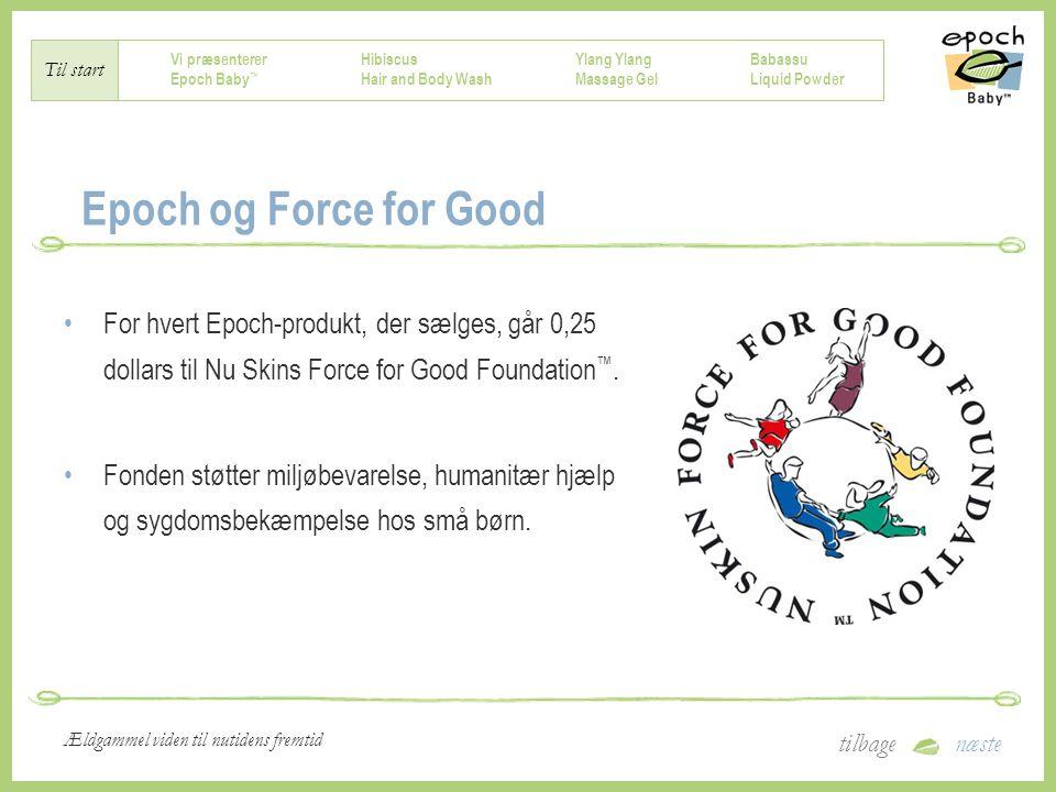 Vi præsenterer Epoch Baby ™ Hibiscus Hair and Body Wash Ylang Massage Gel Babassu Liquid Powder Til start tilbagenæste Ældgammel viden til nutidens fremtid Epoch og Force for Good For hvert Epoch-produkt, der sælges, går 0,25 dollars til Nu Skins Force for Good Foundation ™.
