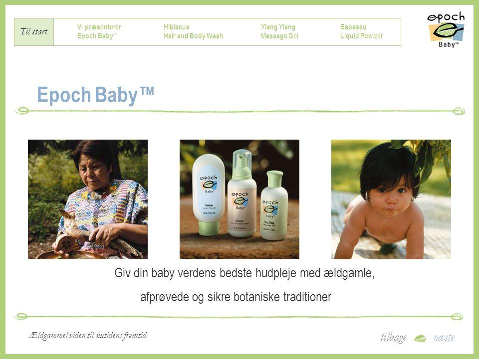 Vi præsenterer Epoch Baby ™ Hibiscus Hair and Body Wash Ylang Massage Gel Babassu Liquid Powder Til start tilbagenæste Ældgammel viden til nutidens fremtid Epoch Baby™ Giv din baby verdens bedste hudpleje med ældgamle, afprøvede og sikre botaniske traditioner