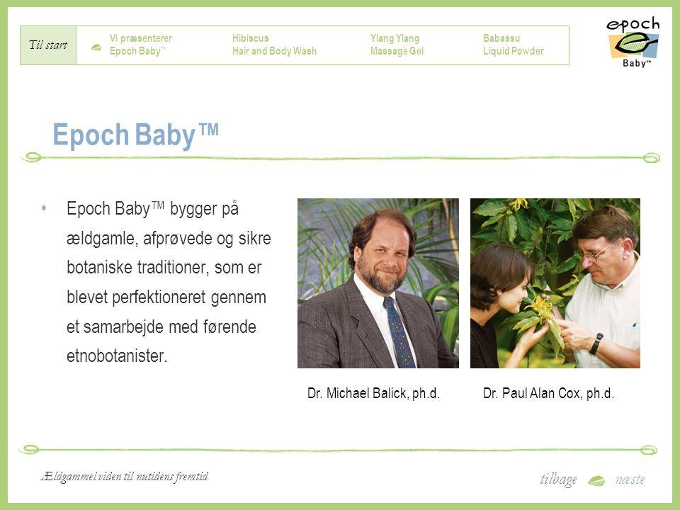 Vi præsenterer Epoch Baby ™ Hibiscus Hair and Body Wash Ylang Massage Gel Babassu Liquid Powder Til start tilbagenæste Ældgammel viden til nutidens fremtid Epoch Baby™ Epoch Baby™ bygger på ældgamle, afprøvede og sikre botaniske traditioner, som er blevet perfektioneret gennem et samarbejde med førende etnobotanister.