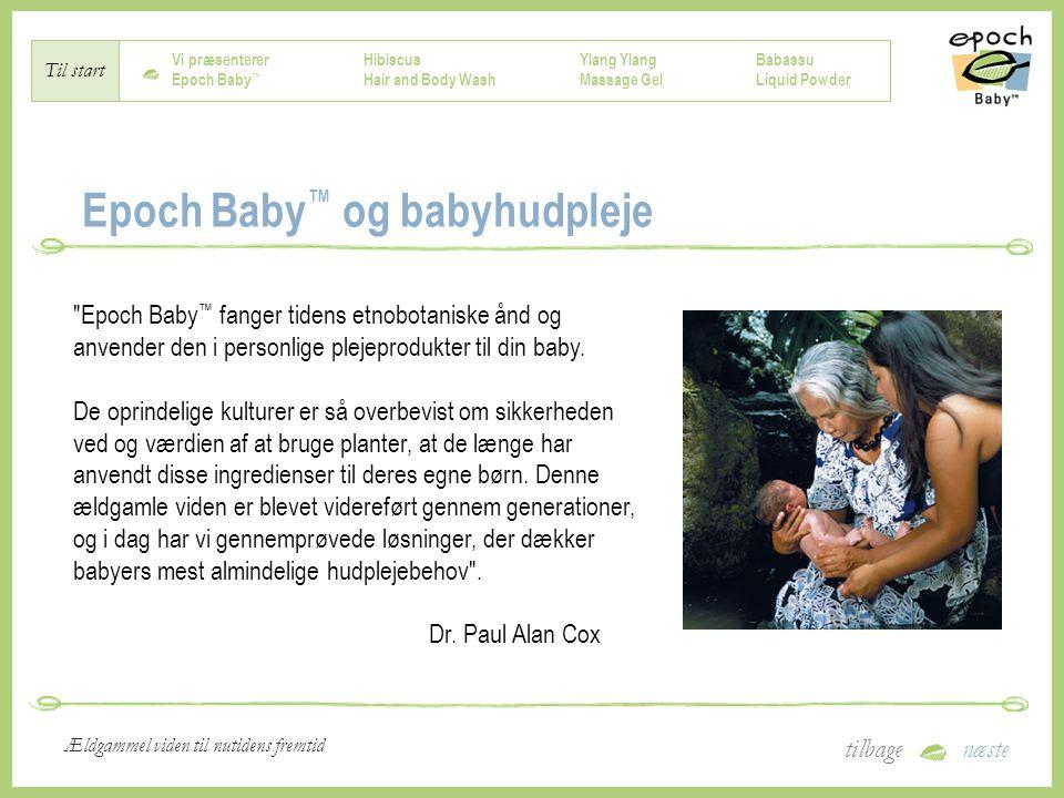 Vi præsenterer Epoch Baby ™ Hibiscus Hair and Body Wash Ylang Massage Gel Babassu Liquid Powder Til start tilbagenæste Ældgammel viden til nutidens fremtid Epoch Baby ™ og babyhudpleje Epoch Baby ™ fanger tidens etnobotaniske ånd og anvender den i personlige plejeprodukter til din baby.