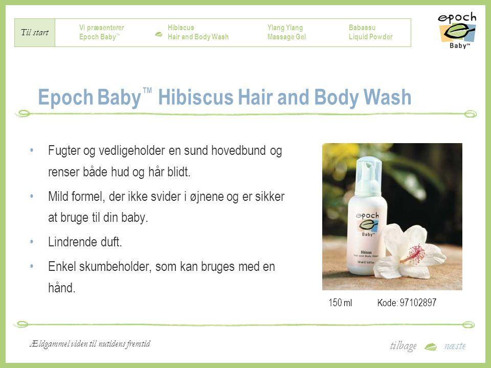 Vi præsenterer Epoch Baby ™ Hibiscus Hair and Body Wash Ylang Massage Gel Babassu Liquid Powder Til start tilbagenæste Ældgammel viden til nutidens fremtid Epoch Baby ™ Hibiscus Hair and Body Wash Fugter og vedligeholder en sund hovedbund og renser både hud og hår blidt.