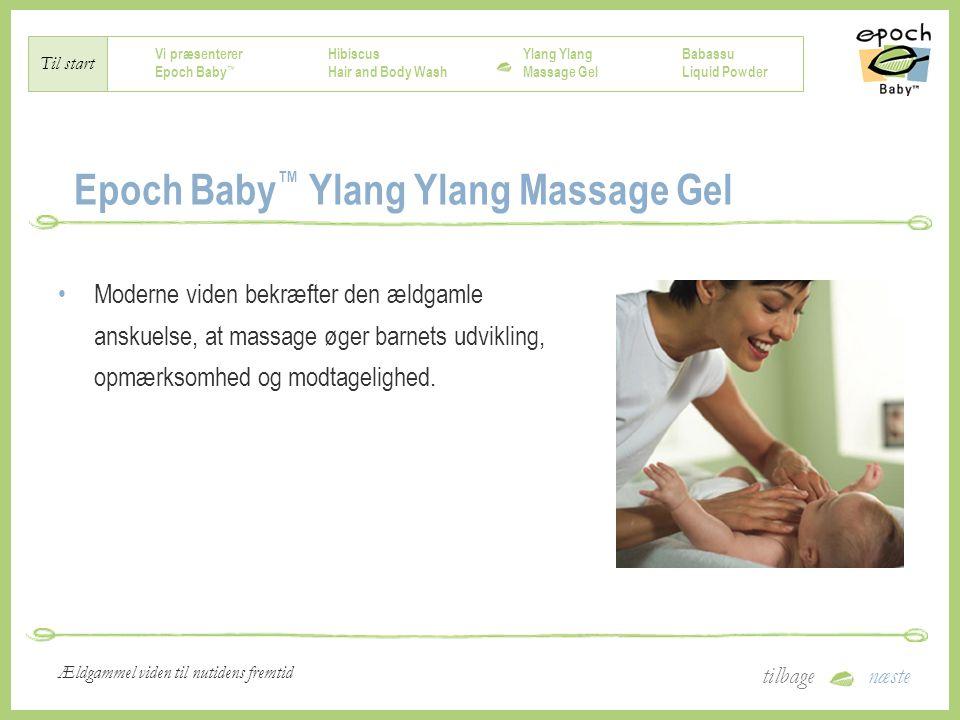 Vi præsenterer Epoch Baby ™ Hibiscus Hair and Body Wash Ylang Massage Gel Babassu Liquid Powder Til start tilbagenæste Ældgammel viden til nutidens fremtid Epoch Baby ™ Ylang Ylang Massage Gel Moderne viden bekræfter den ældgamle anskuelse, at massage øger barnets udvikling, opmærksomhed og modtagelighed.