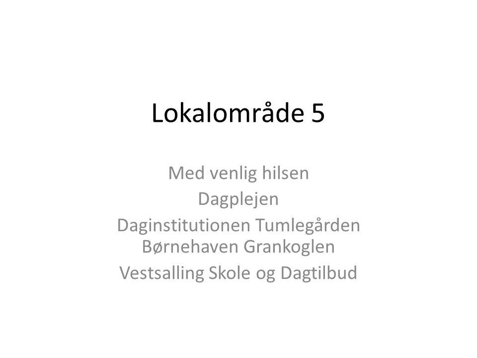 Lokalområde 5 Med venlig hilsen Dagplejen Daginstitutionen Tumlegården Børnehaven Grankoglen Vestsalling Skole og Dagtilbud