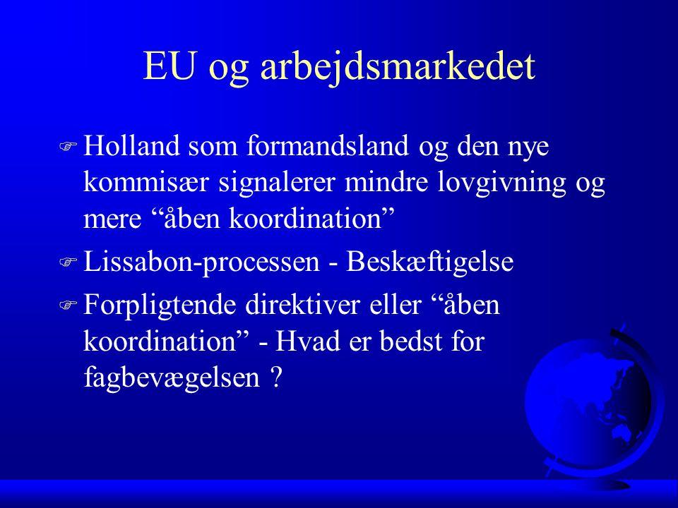 EU og arbejdsmarkedet F Holland som formandsland og den nye kommisær signalerer mindre lovgivning og mere åben koordination F Lissabon-processen - Beskæftigelse F Forpligtende direktiver eller åben koordination - Hvad er bedst for fagbevægelsen
