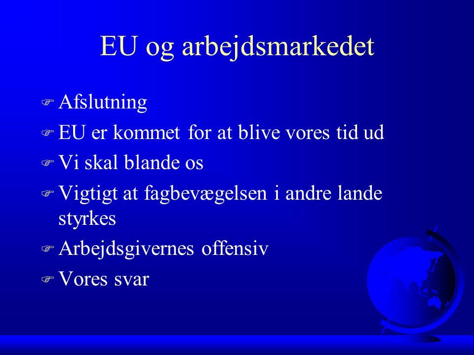 EU og arbejdsmarkedet F Afslutning F EU er kommet for at blive vores tid ud F Vi skal blande os F Vigtigt at fagbevægelsen i andre lande styrkes F Arbejdsgivernes offensiv F Vores svar