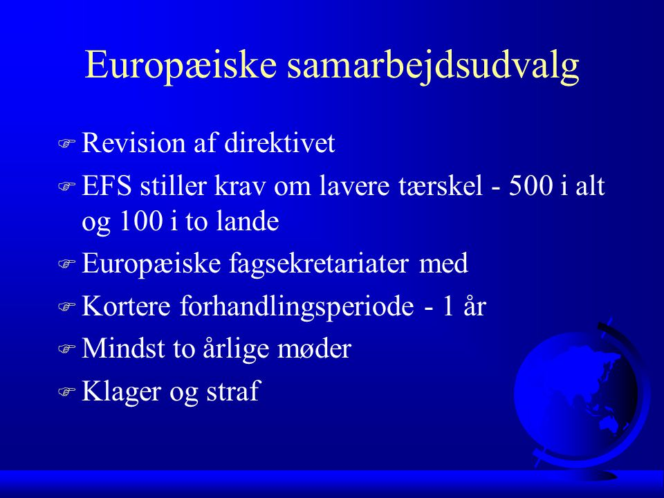 Europæiske samarbejdsudvalg F Revision af direktivet F EFS stiller krav om lavere tærskel - 500 i alt og 100 i to lande F Europæiske fagsekretariater med F Kortere forhandlingsperiode - 1 år F Mindst to årlige møder F Klager og straf