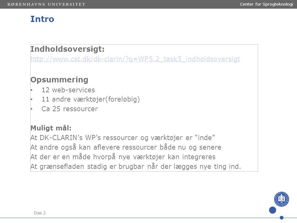 Dias 2 Center for Sprogteknologi Intro Indholdsoversigt: http://www.cst.dk/dk-clarin/ q=WP5.2_task5_indholdsoversigt Opsummering 12 web-services 11 andre værktøjer(foreløbig) Ca 25 ressourcer Muligt mål: At DK-CLARIN's WP's ressourcer og værktøjer er inde At andre også kan aflevere ressourcer både nu og senere At der er en måde hvorpå nye værktøjer kan integreres At grænsefladen stadig er brugbar når der lægges nye ting ind.