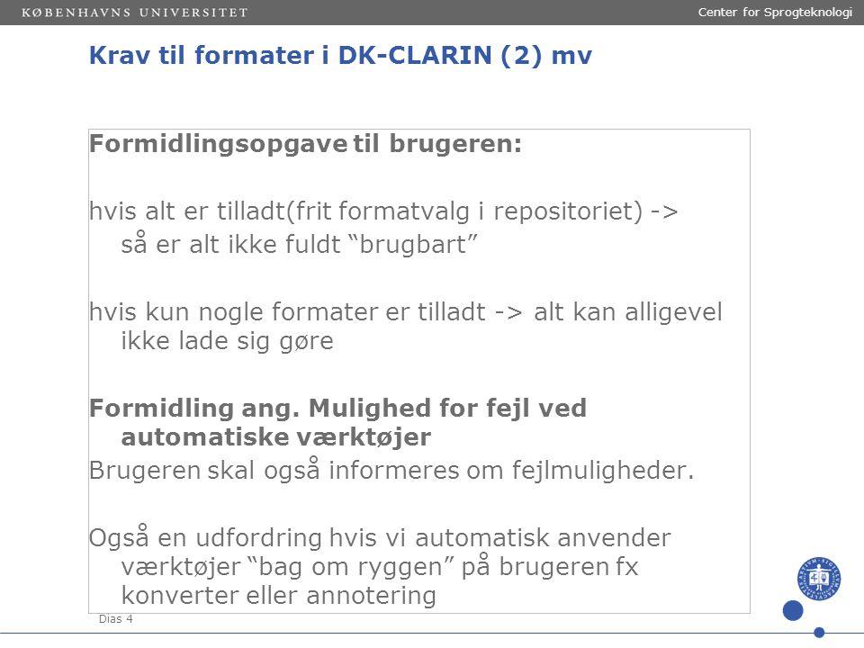 Dias 4 Center for Sprogteknologi Krav til formater i DK-CLARIN (2) mv Formidlingsopgave til brugeren: hvis alt er tilladt(frit formatvalg i repositoriet) -> så er alt ikke fuldt brugbart hvis kun nogle formater er tilladt -> alt kan alligevel ikke lade sig gøre Formidling ang.