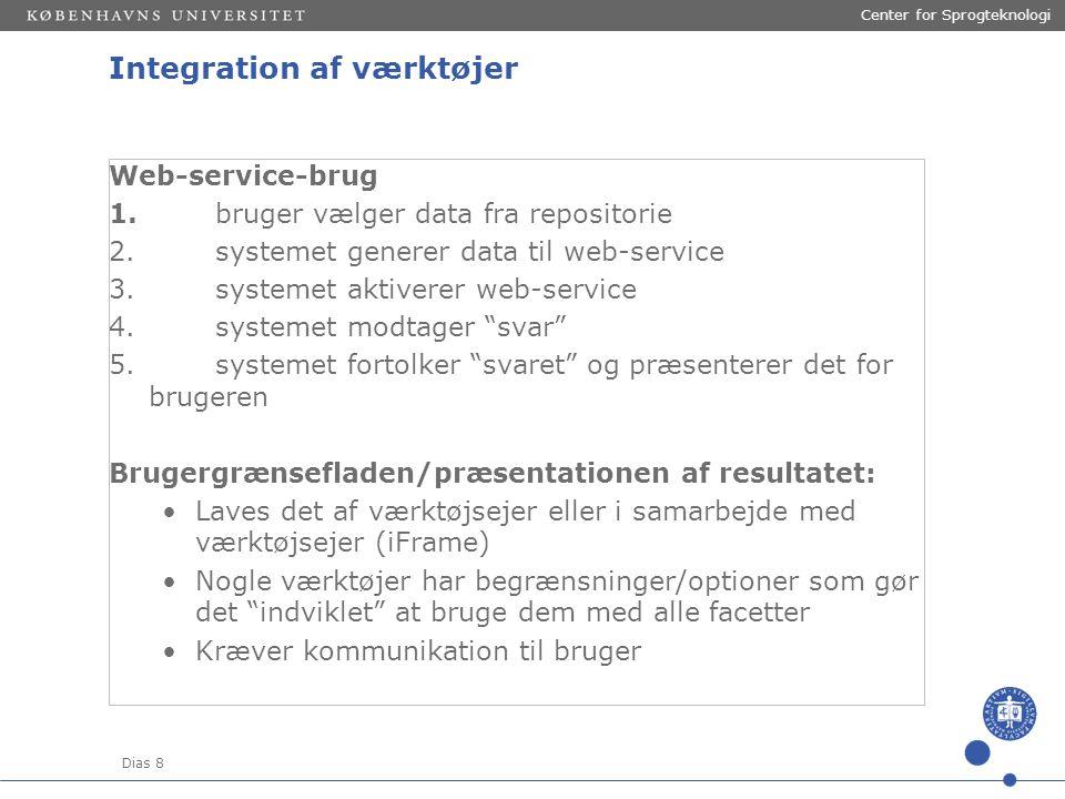 Dias 8 Center for Sprogteknologi Integration af værktøjer Web-service-brug 1.bruger vælger data fra repositorie 2.systemet generer data til web-service 3.systemet aktiverer web-service 4.systemet modtager svar 5.systemet fortolker svaret og præsenterer det for brugeren Brugergrænsefladen/præsentationen af resultatet: Laves det af værktøjsejer eller i samarbejde med værktøjsejer (iFrame) Nogle værktøjer har begrænsninger/optioner som gør det indviklet at bruge dem med alle facetter Kræver kommunikation til bruger