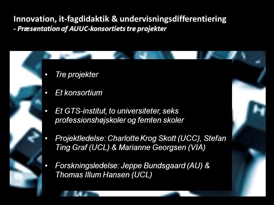 Innovation, it-fagdidaktik & undervisningsdifferentiering - Præsentation af AUUC-konsortiets tre projekter Tre projekter Et konsortium Et GTS-institut, to universiteter, seks professionshøjskoler og femten skoler Projektledelse: Charlotte Krog Skott (UCC), Stefan Ting Graf (UCL) & Marianne Georgsen (VIA) Forskningsledelse: Jeppe Bundsgaard (AU) & Thomas Illum Hansen (UCL)