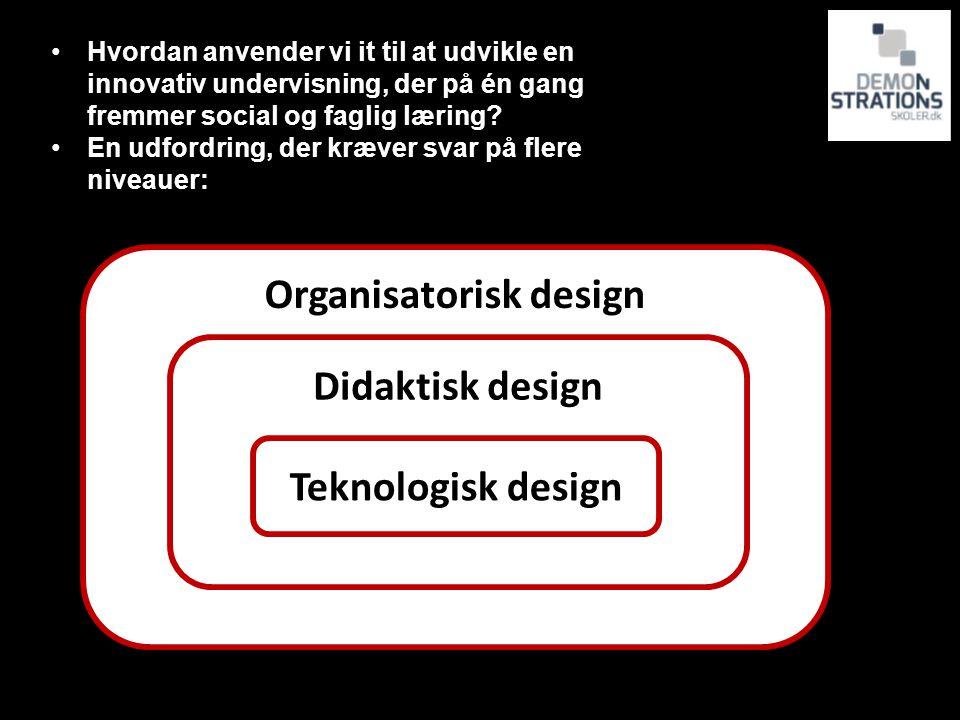 Organisatorisk design Didaktisk design Teknologisk design Hvordan anvender vi it til at udvikle en innovativ undervisning, der på én gang fremmer social og faglig læring.