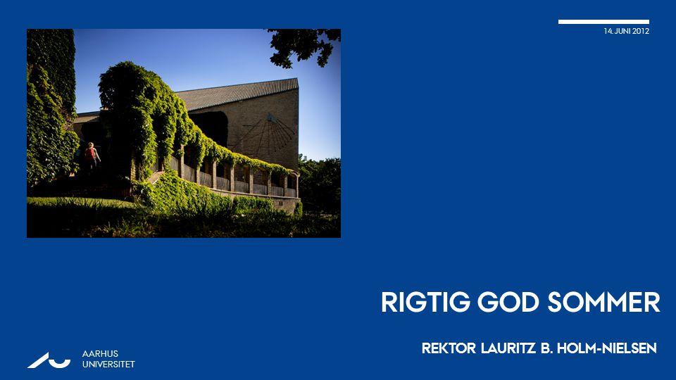 14. JUNI 2012 RIGTIG GOD SOMMER REKTOR LAURITZ B. HOLM-NIELSEN AARHUS UNIVERSITET