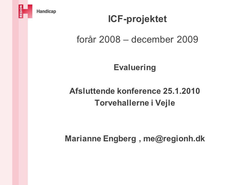 ICF-projektet forår 2008 – december 2009 Evaluering Afsluttende konference 25.1.2010 Torvehallerne i Vejle Marianne Engberg, me@regionh.dk