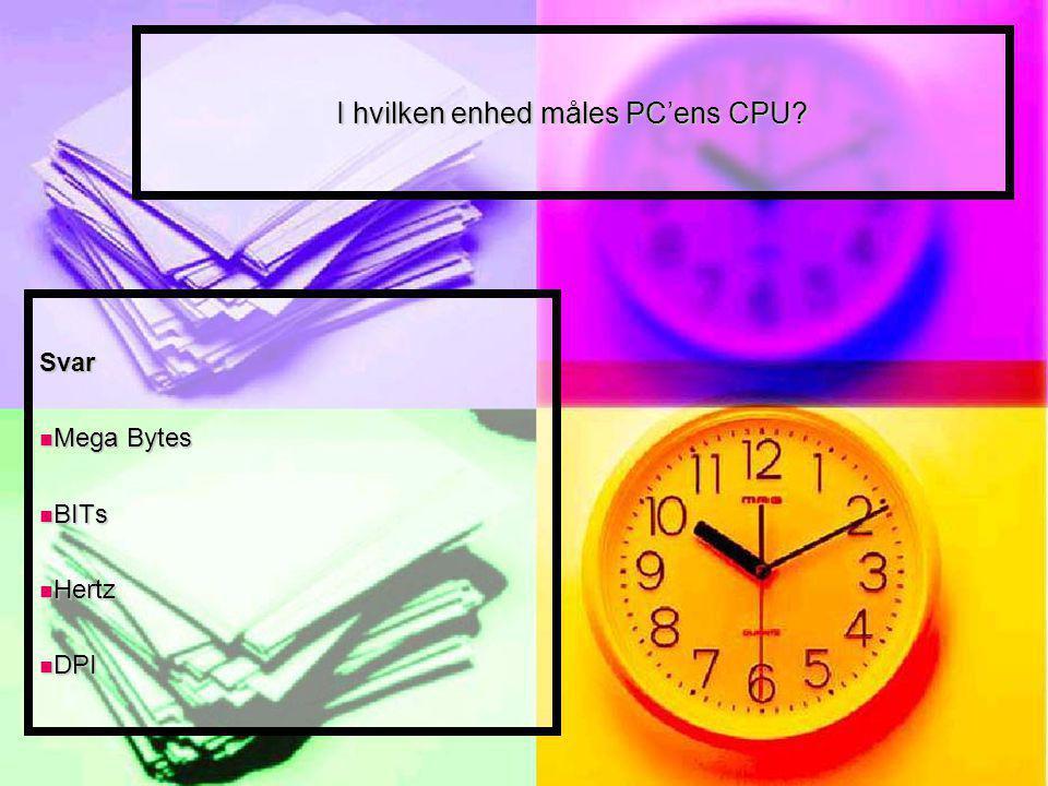 I hvilken enhed måles PC'ens CPU Svar Mega Bytes Mega Bytes BITs BITs Hertz Hertz DPI DPI