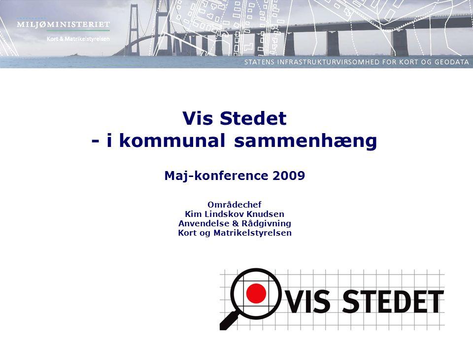 Vis Stedet - i kommunal sammenhæng Maj-konference 2009 Områdechef Kim Lindskov Knudsen Anvendelse & Rådgivning Kort og Matrikelstyrelsen
