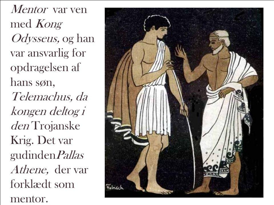 Mentor var ven med Kong Odysseus, og han var ansvarlig for opdragelsen af hans søn, Telemachus, da kongen deltog i den Trojanske Krig.