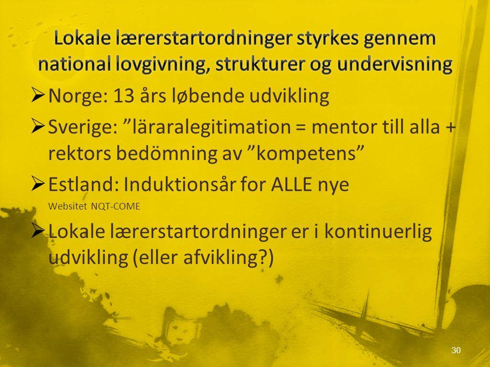  Norge: 13 års løbende udvikling  Sverige: läraralegitimation = mentor till alla + rektors bedömning av kompetens  Estland: Induktionsår for ALLE nye Websitet NQT-COME  Lokale lærerstartordninger er i kontinuerlig udvikling (eller afvikling ) 30