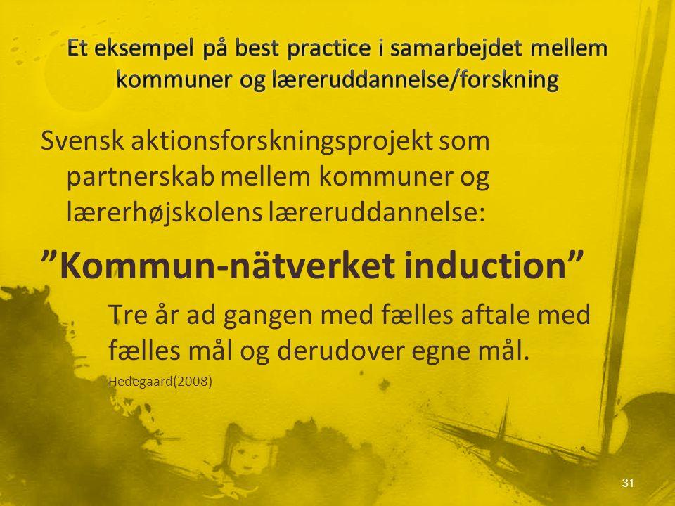 Svensk aktionsforskningsprojekt som partnerskab mellem kommuner og lærerhøjskolens læreruddannelse: Kommun-nätverket induction Tre år ad gangen med fælles aftale med fælles mål og derudover egne mål.