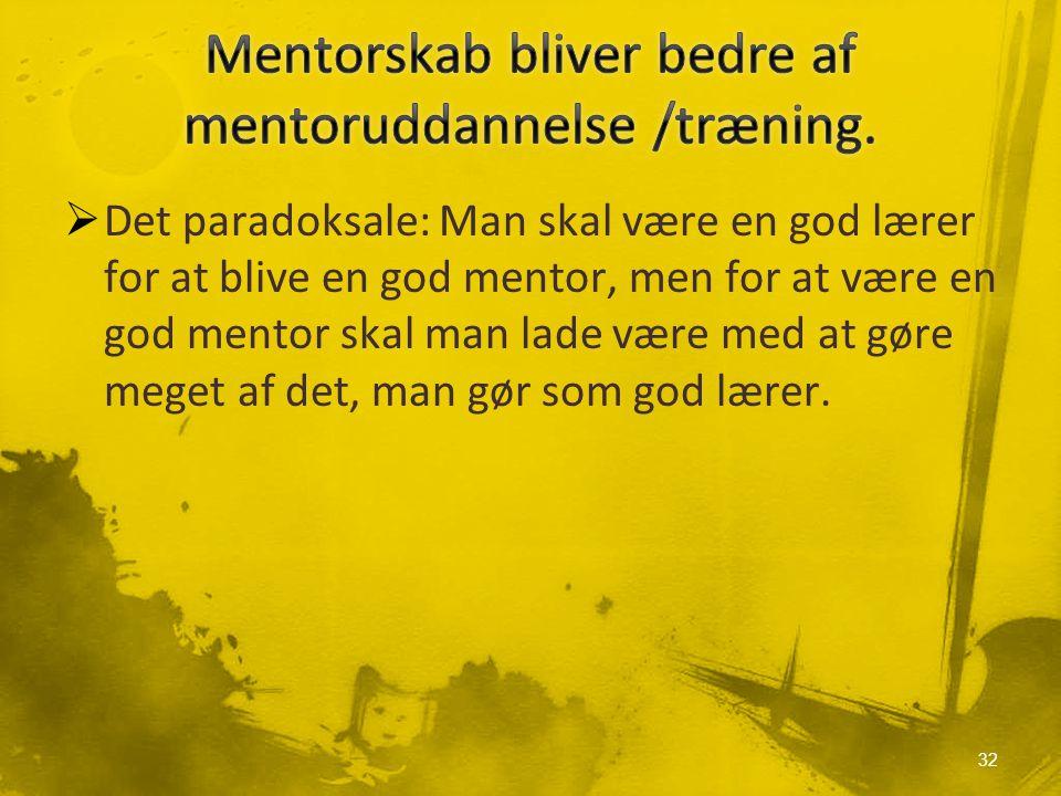  Det paradoksale: Man skal være en god lærer for at blive en god mentor, men for at være en god mentor skal man lade være med at gøre meget af det, man gør som god lærer.