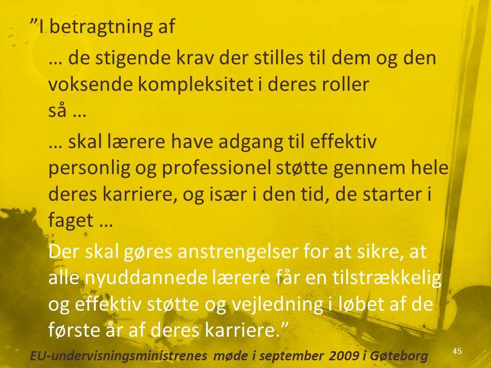 I betragtning af … de stigende krav der stilles til dem og den voksende kompleksitet i deres roller så … … skal lærere have adgang til effektiv personlig og professionel støtte gennem hele deres karriere, og især i den tid, de starter i faget … Der skal gøres anstrengelser for at sikre, at alle nyuddannede lærere får en tilstrækkelig og effektiv støtte og vejledning i løbet af de første år af deres karriere. EU-undervisningsministrenes møde i september 2009 i Gøteborg 45