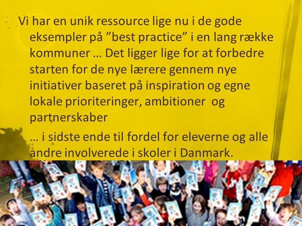 Vi har en unik ressource lige nu i de gode eksempler på best practice i en lang række kommuner … Det ligger lige for at forbedre starten for de nye lærere gennem nye initiativer baseret på inspiration og egne lokale prioriteringer, ambitioner og partnerskaber … i sidste ende til fordel for eleverne og alle andre involverede i skoler i Danmark.