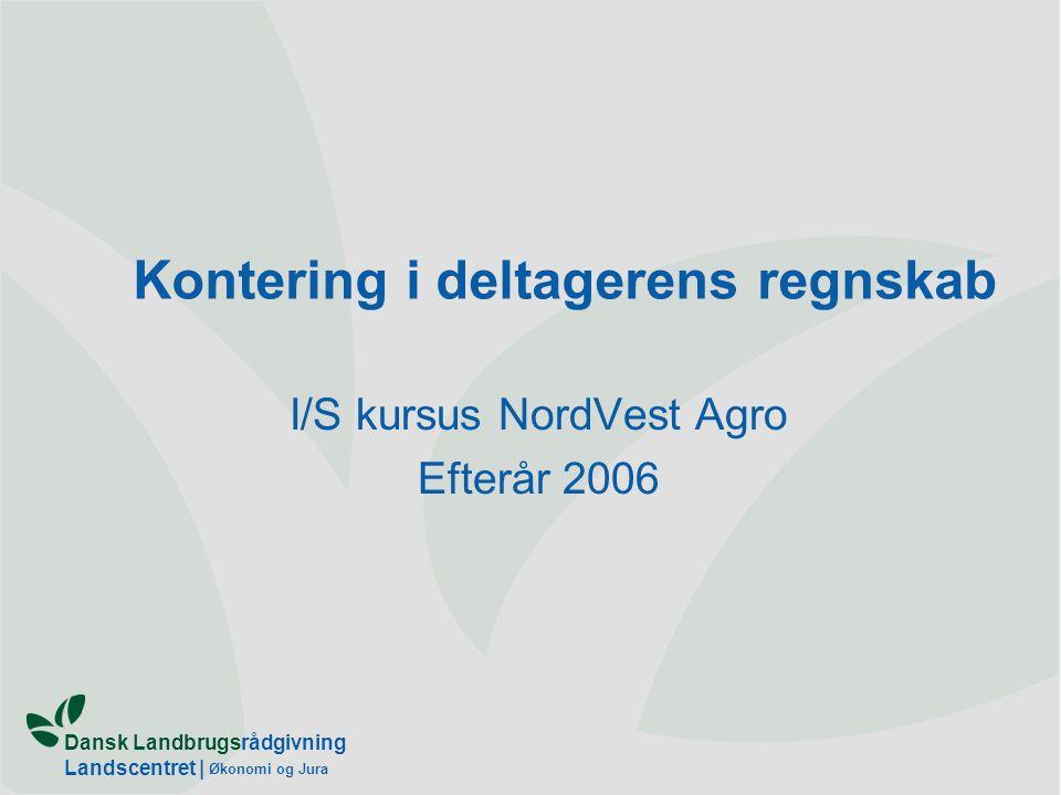 Dansk Landbrugsrådgivning Landscentret | Økonomi og Jura Kontering i deltagerens regnskab I/S kursus NordVest Agro Efterår 2006