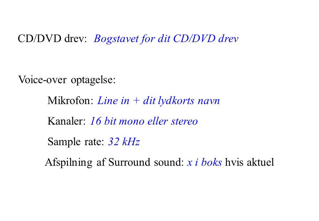 CD/DVD drev: Bogstavet for dit CD/DVD drev Voice-over optagelse: Mikrofon: Line in + dit lydkorts navn Kanaler: 16 bit mono eller stereo Sample rate: 32 kHz Afspilning af Surround sound: x i boks hvis aktuel