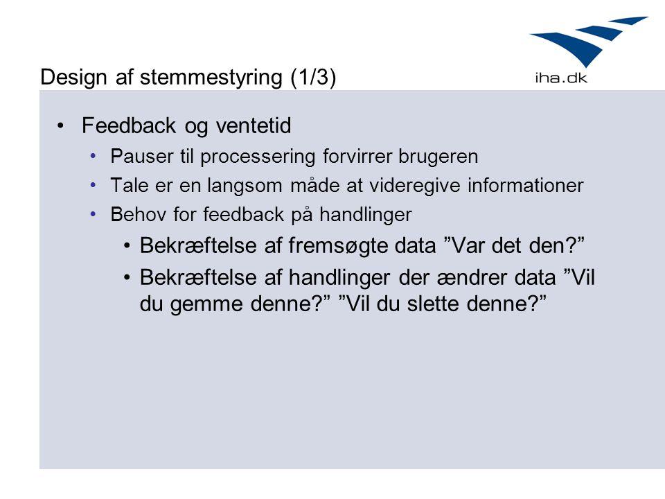 Design af stemmestyring (1/3) Feedback og ventetid Pauser til processering forvirrer brugeren Tale er en langsom måde at videregive informationer Behov for feedback på handlinger Bekræftelse af fremsøgte data Var det den Bekræftelse af handlinger der ændrer data Vil du gemme denne Vil du slette denne