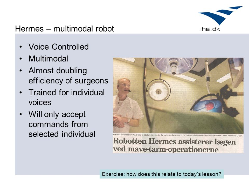Hermes – multimodal robot Voice Controlled Multimodal Almost doubling efficiency of surgeons Trained for individual voices Will only accept commands from selected individual Exercise: how does this relate to today's lesson