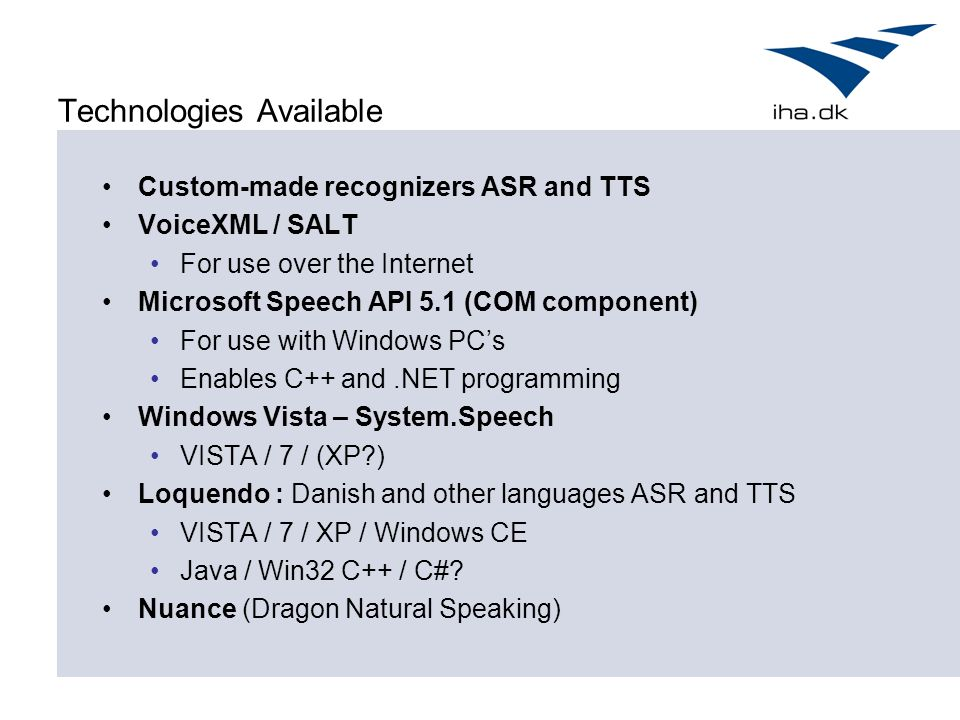 Technologies Available Custom-made recognizers ASR and TTS VoiceXML / SALT For use over the Internet Microsoft Speech API 5.1 (COM component) For use with Windows PC's Enables C++ and.NET programming Windows Vista – System.Speech VISTA / 7 / (XP ) Loquendo : Danish and other languages ASR and TTS VISTA / 7 / XP / Windows CE Java / Win32 C++ / C#.