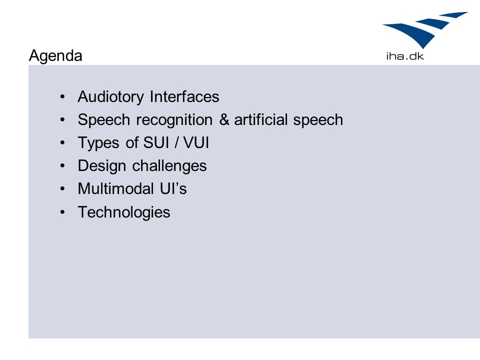 Agenda Audiotory Interfaces Speech recognition & artificial speech Types of SUI / VUI Design challenges Multimodal UI's Technologies