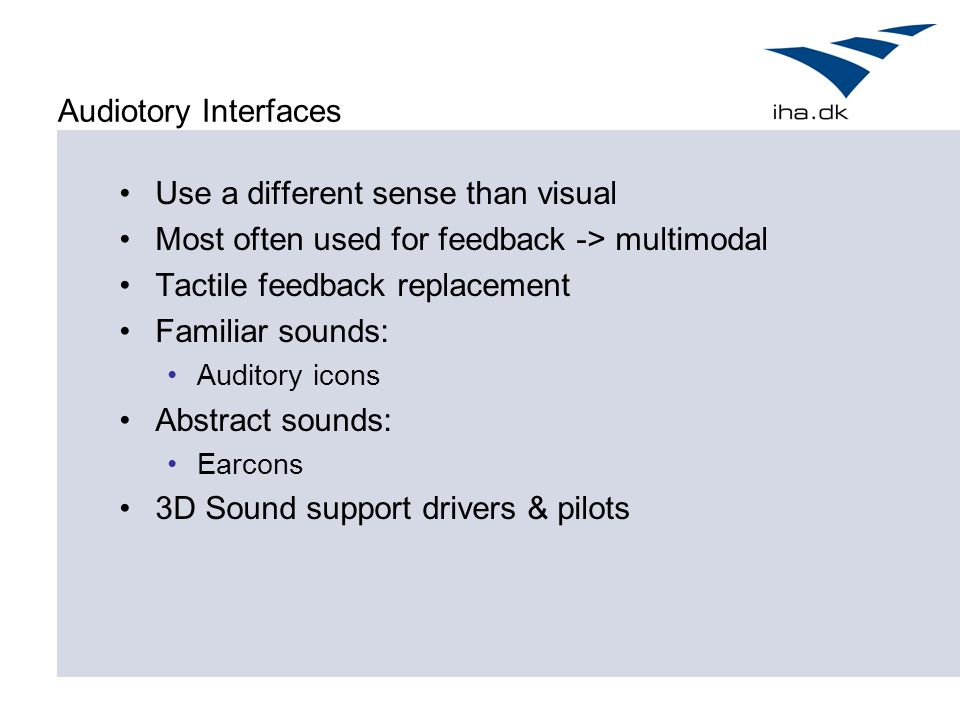 Audiotory Interfaces Use a different sense than visual Most often used for feedback -> multimodal Tactile feedback replacement Familiar sounds: Auditory icons Abstract sounds: Earcons 3D Sound support drivers & pilots