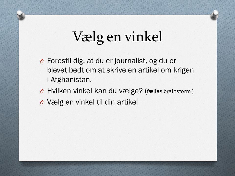 Vælg en vinkel O Forestil dig, at du er journalist, og du er blevet bedt om at skrive en artikel om krigen i Afghanistan.