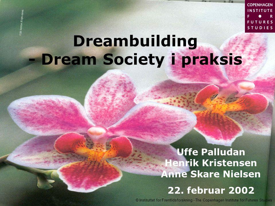 © Instituttet for Fremtidsforskning - The Copenhagen Institute for Futures Studies Dreambuilding - Dream Society i praksis Uffe Palludan Henrik Kristensen Anne Skare Nielsen 22.