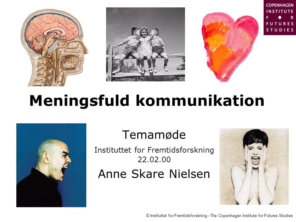 © Instituttet for Fremtidsforskning - The Copenhagen Institute for Futures Studies Meningsfuld kommunikation Temamøde Instituttet for Fremtidsforskning 22.02.00 Anne Skare Nielsen
