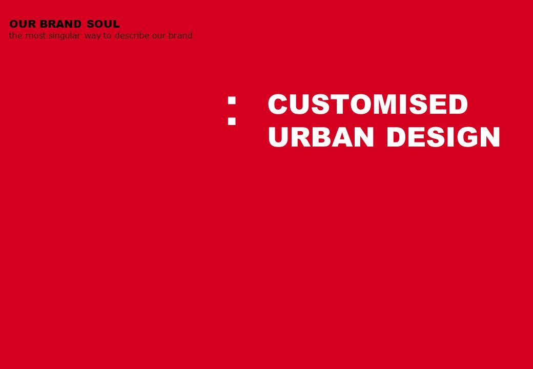 CUSTOMISED URBAN DESIGN OUR BRAND SOUL the most singular way to describe our brand :