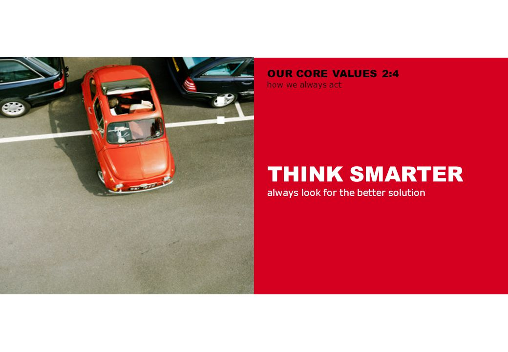 THINK SMARTER always look for the better solution : OUR CORE VALUES 2:4 how we always act