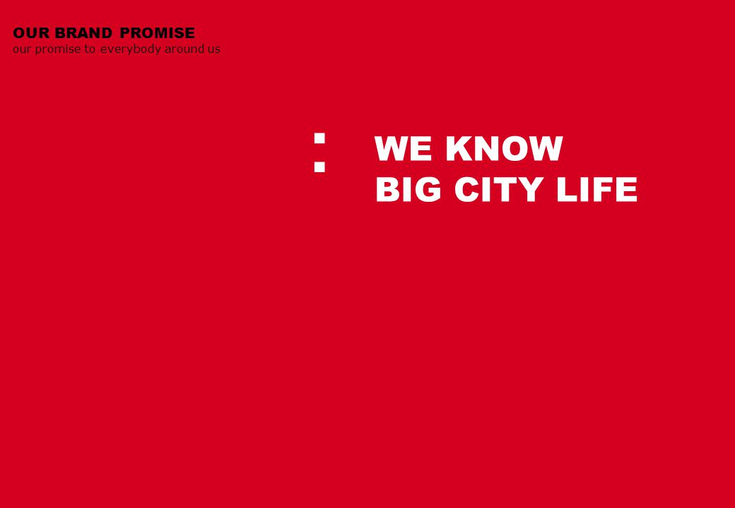 WE KNOW BIG CITY LIFE OUR BRAND PROMISE our promise to everybody around us :