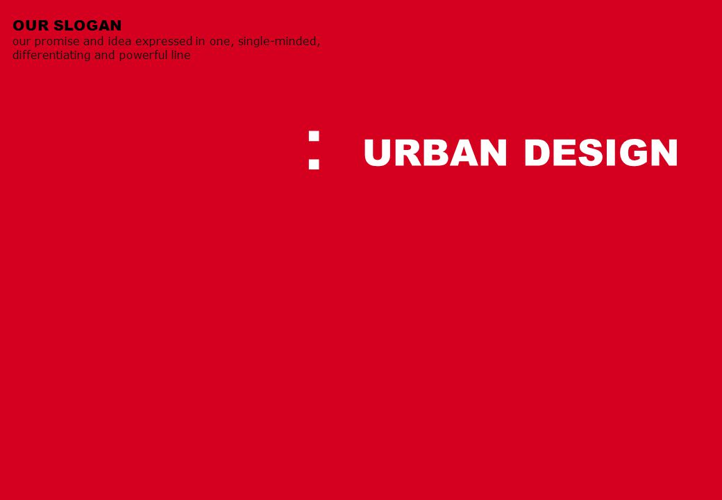 URBAN DESIGN OUR SLOGAN our promise and idea expressed in one, single-minded, differentiating and powerful line :