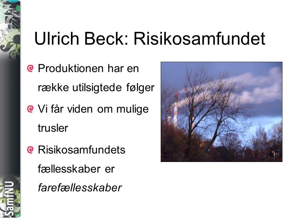SAMFNU Ulrich Beck: Risikosamfundet Produktionen har en række utilsigtede følger Vi får viden om mulige trusler Risikosamfundets fællesskaber er faref