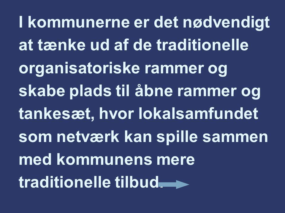 I kommunerne er det nødvendigt at tænke ud af de traditionelle organisatoriske rammer og skabe plads til åbne rammer og tankesæt, hvor lokalsamfundet som netværk kan spille sammen med kommunens mere traditionelle tilbud.