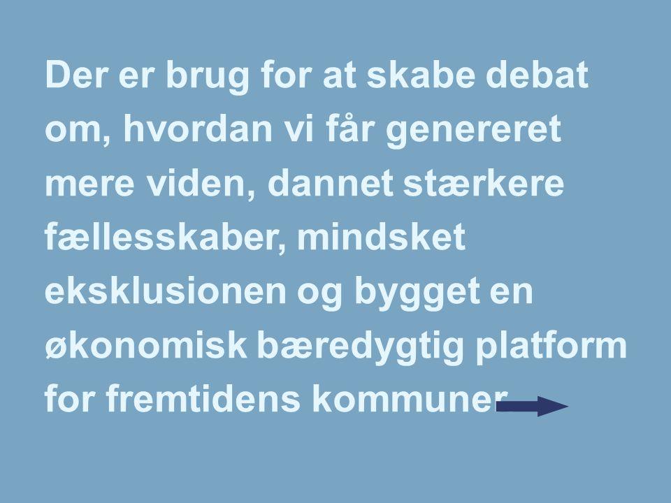 Der er brug for at skabe debat om, hvordan vi får genereret mere viden, dannet stærkere fællesskaber, mindsket eksklusionen og bygget en økonomisk bæredygtig platform for fremtidens kommuner.